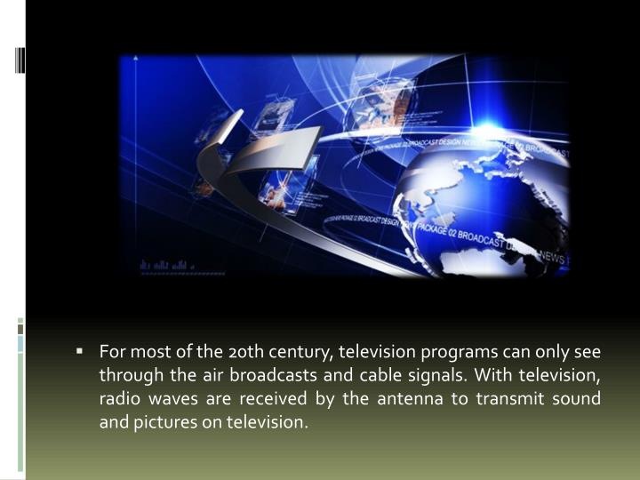 For most of the 20th century, television programs can only see through the air broadcasts and cable signals. With television, radio waves are received by the antenna to transmit sound and pictures on television.