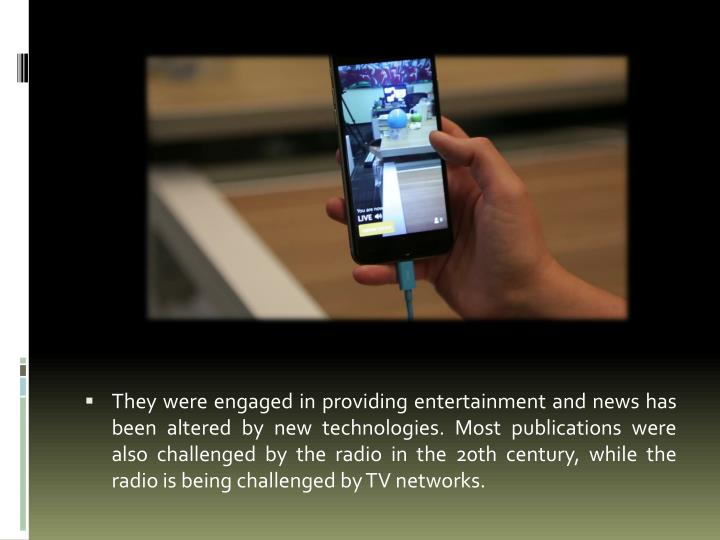 They were engaged in providing entertainment and news has been altered by new technologies. Most publications were also challenged by the radio in the 20th century, while the radio is being challenged by TV networks.