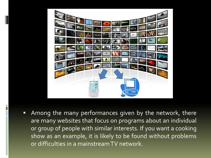 Among the many performances given by the network, there are many websites that focus on programs about an individual or group of people with similar interests. If you want a cooking show as an example, it is likely to be found without problems or difficulties in a mainstream TV network.