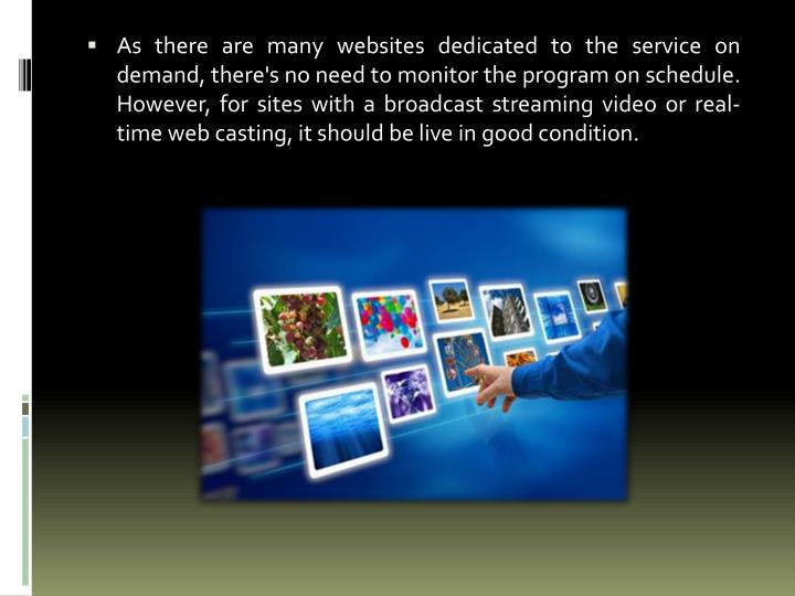 As there are many websites dedicated to the service on demand, there's no need to monitor the program on schedule. However, for sites with a broadcast streaming video or real-time web casting, it should be live in good condition.