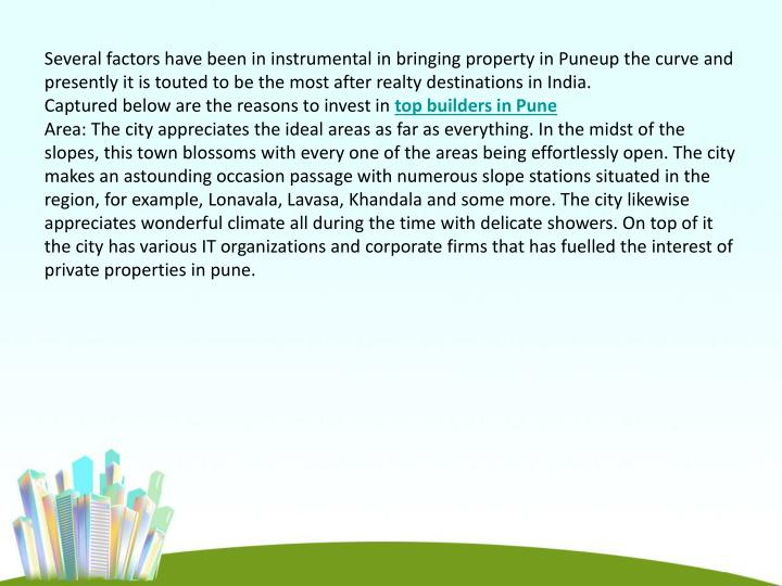 Several factors have been in instrumental in bringing property in Puneup the curve and presently it is touted to be the most after realty destinations in India.