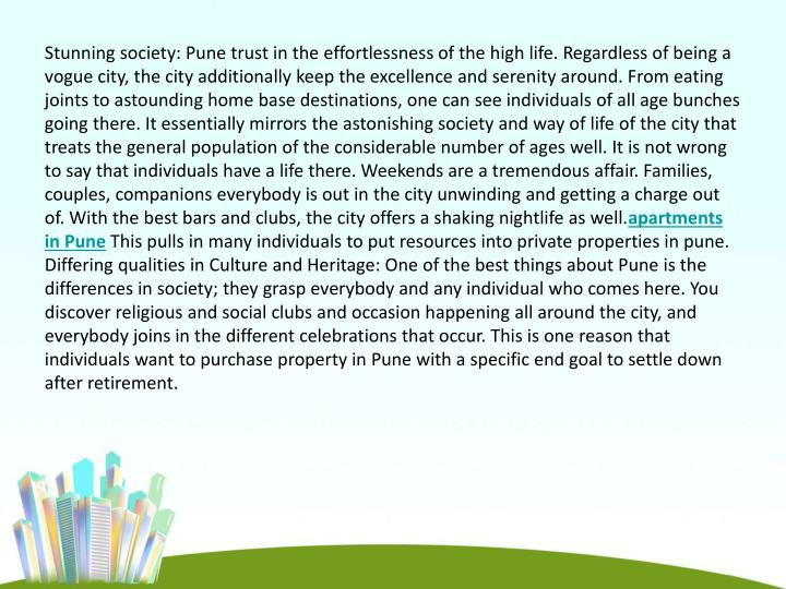 Stunning society: Pune trust in the effortlessness of the high life. Regardless of being a vogue city, the city additionally keep the excellence and serenity around. From eating joints to astounding home base destinations, one can see individuals of all age bunches going there. It essentially mirrors the astonishing society and way of life of the city that treats the general population of the considerable number of ages well. It is not wrong to say that individuals have a life there. Weekends are a tremendous affair. Families, couples, companions everybody is out in the city unwinding and getting a charge out of. With the best bars and clubs, the city offers a shaking nightlife as well.