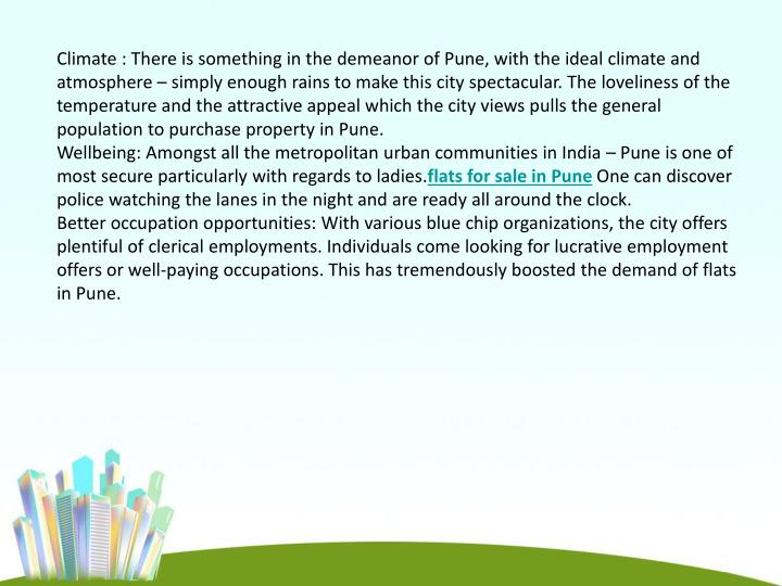Climate : There is something in the demeanor of Pune, with the ideal climate and atmosphere – simply enough rains to make this city spectacular. The loveliness of the temperature and the attractive appeal which the city views pulls the general population to purchase property in Pune.