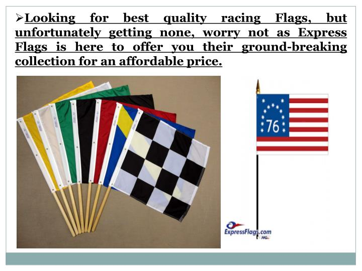 Looking for best quality racing Flags, but unfortunately getting none, worry not as Express Flags is here to offer you their ground-breaking collection for an affordable price.