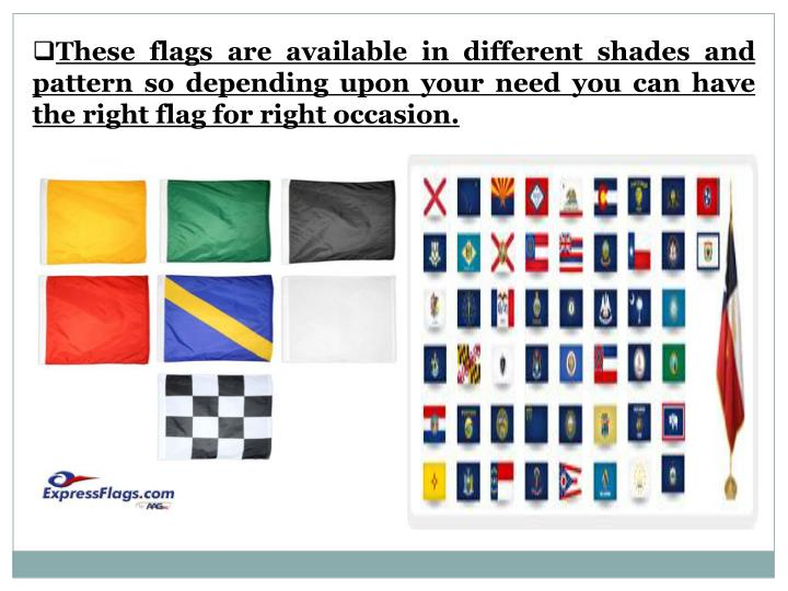 These flags are available in different shades and pattern so depending upon your need you can have the right flag for right occasion.