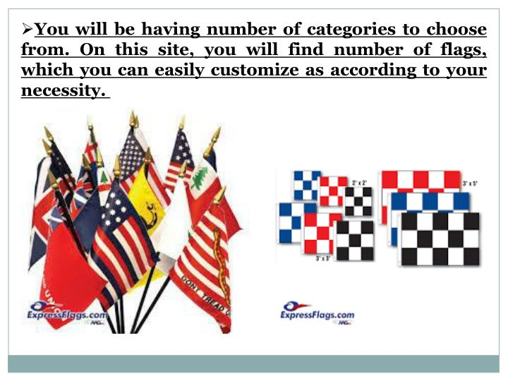 You will be having number of categories to choose from. On this site, you will find number of flags, which you can easily customize as according to your necessity.