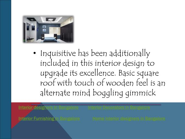 Inquisitive has been additionally included in this interior design to upgrade its excellence. Basic square roof with touch of wooden feel is an alternate mind boggling gimmick