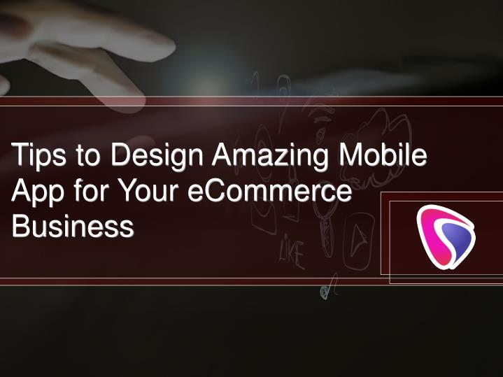 Tips to Design Amazing Mobile App for Your eCommerce Business