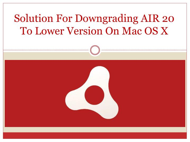 Solution for downgrading air 20 to lower version on mac os x