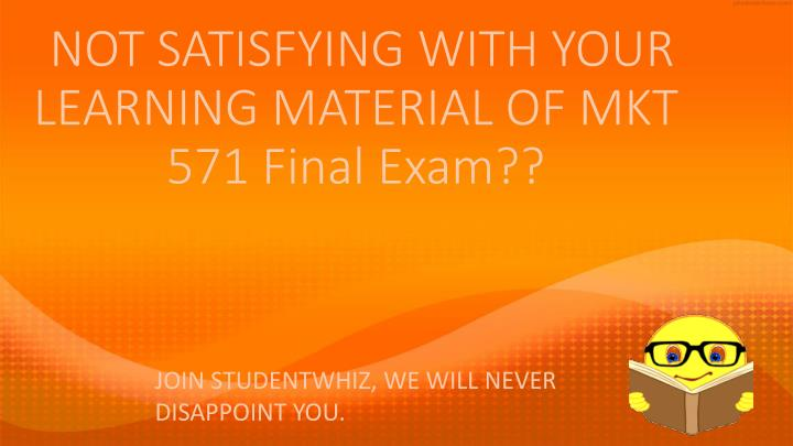 Not satisfying with your learning material of mkt 571 final exam