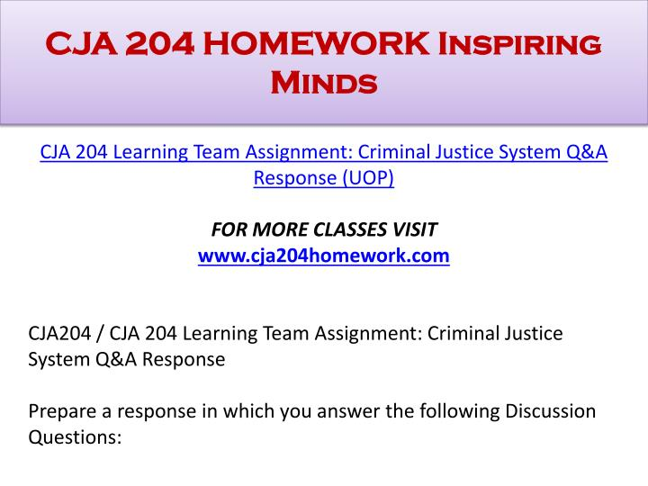 cja 204 criminal justice system Criminal justice system cja/204 introduction to criminal justice criminal justice system this first week the assignment was to define crime, its relationship to the law, and the two most common models of how society determines which acts are criminal, describe the government structure as it applies to the criminal justice system, identify.