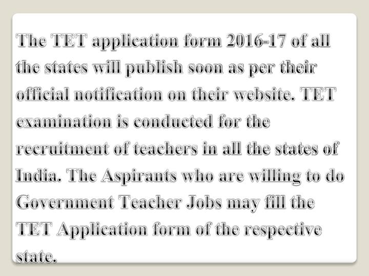 The TET application form 2016-17 of all the states will publish soon as per their official notification on their website. TET examination is conducted for the recruitment of teachers in all the states of India. The Aspirants who are willing to do Government Teacher Jobs may fill the TET Application form of the respective state.