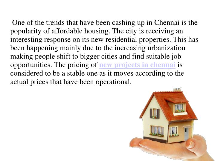 One of the trends that have been cashing up in Chennai is the popularity of affordable housing. The city is receiving an interesting response on its new residential properties. This has been happening mainly due to the increasing urbanization making people shift to bigger cities and find suitable job opportunities. The pricing of