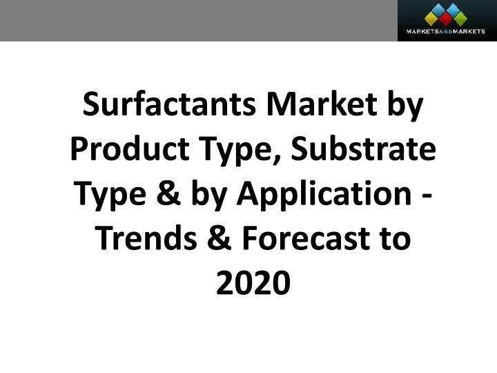 Surfactants Market by Product Type, Substrate Type & by Application - Trends & Forecast to 2020