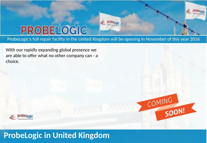 ProbeLogic's full repair facility in the United Kingdom will be opening in November of this year 201...