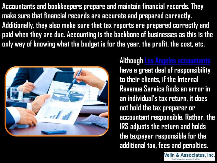 Accountants and bookkeepers prepare and maintain financial records. They make sure that financial records are accurate and prepared correctly. Additionally, they also make sure that tax reports are prepared correctly and paid when they are due. Accounting is the backbone of businesses as this is the only way of knowing what the budget is for the year, the profit, the cost, etc.