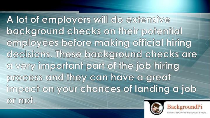 A lot of employers will do extensive background checks on their potential employees before making official hiring decisions.