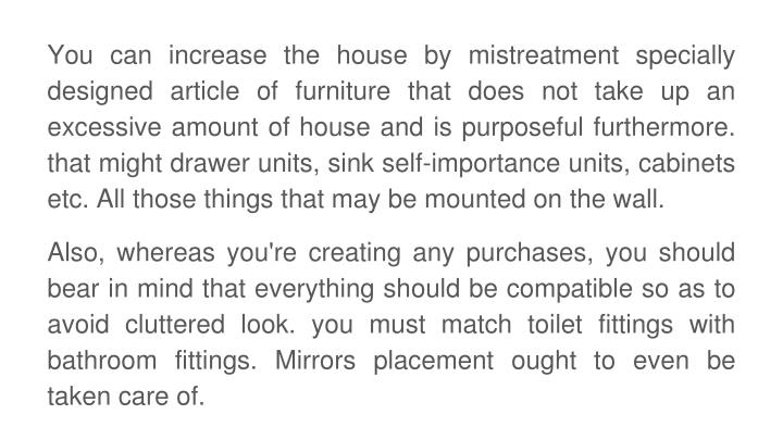 You can increase the house by mistreatment specially designed article of furniture that does not take up an excessive amount of house and is purposeful furthermore. that might drawer units, sink self-importance units, cabinets etc. All those things that may be mounted on the wall.