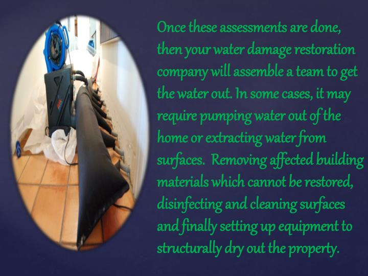 Once these assessments are done, then your water damage restoration company will assemble a team to get the water out. In some cases, it may require pumping water out of the home or extracting water from surfaces.  Removing affected building materials which cannot be restored, disinfecting and cleaning surfaces and finally setting up equipment to structurally dry out the property.