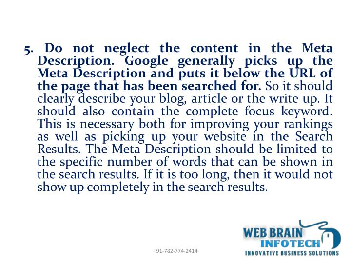 5. Do not neglect the content in the Meta Description. Google generally picks up the Meta Description and puts it below the URL of the page that has been searched for.