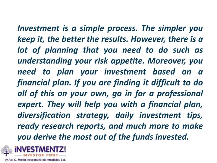 Investment is a simple process. The simpler you keep it, the better the results. However, there is a lot of planning that you need to do such as understanding your risk appetite. Moreover, you need to plan your investment based on a financial plan. If you are finding it difficult to do all of this on your own, go in for a professional expert. They will help you with a financial plan, diversification strategy, daily investment tips, ready research reports, and much more to make you derive the most out of the funds invested.