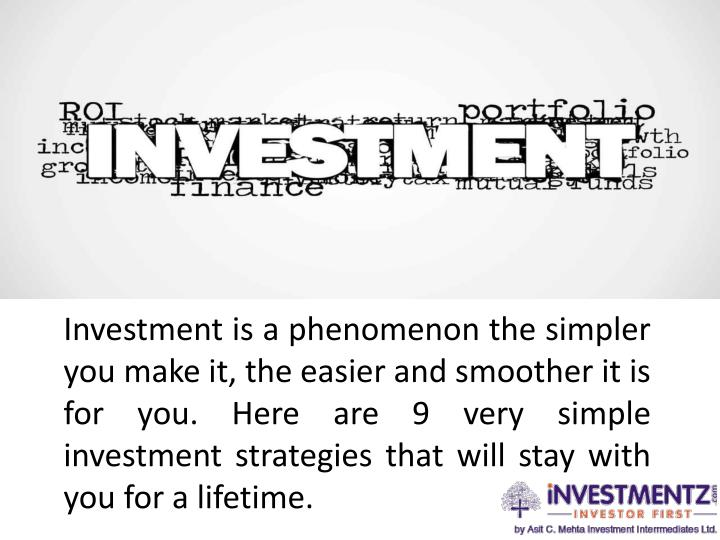 Investment is a phenomenon the simpler you make it, the easier and smoother it is for you. Here are ...