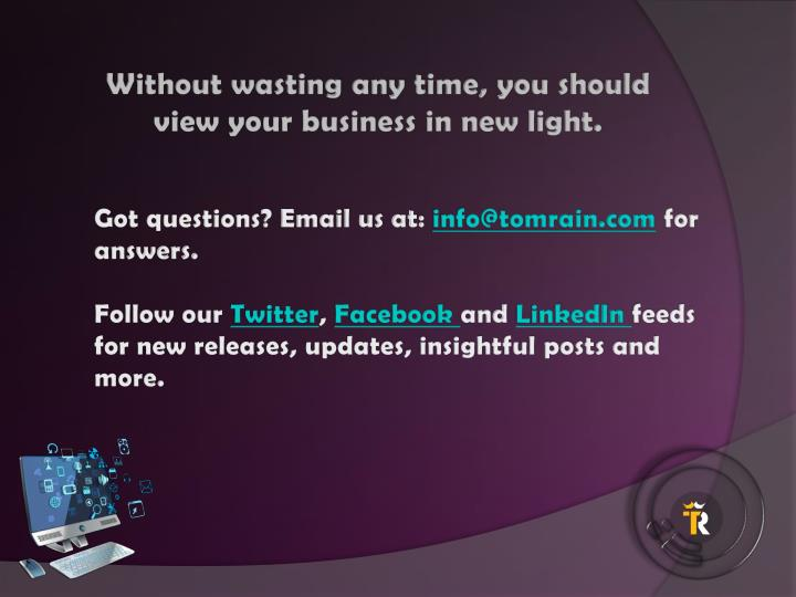 Without wasting any time, you should view your business in new light.