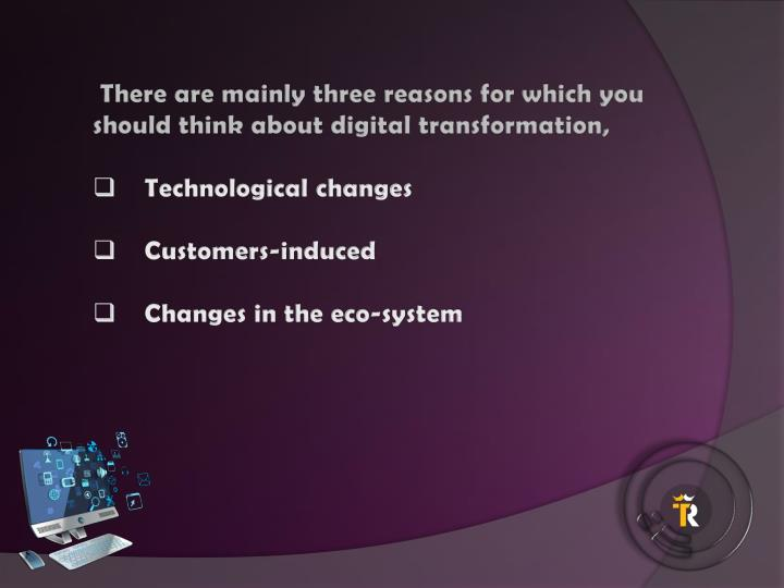 There are mainly three reasons for which you should think about digital transformation,