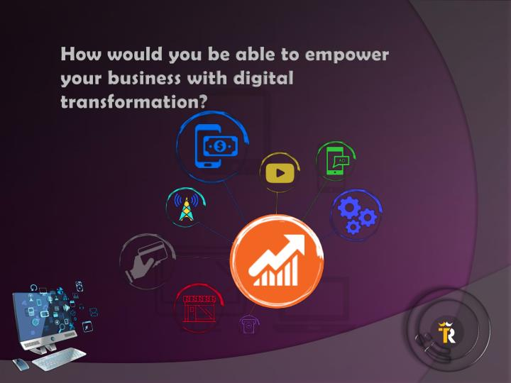 How would you be able to empower your business with digital transformation?