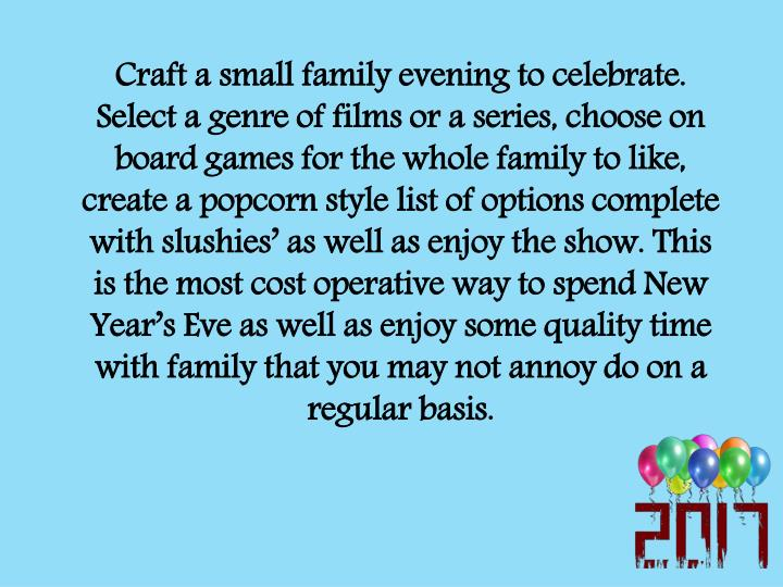 Craft a small family evening to celebrate. Select a genre of films or a series, choose on board games for the whole family to like, create a popcorn style list of options complete with slushies' as well as enjoy the show. This is the most cost operative way to spend New Year's Eve as well as enjoy some quality time with family that you may not annoy do on a regular basis.