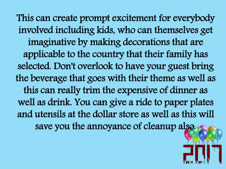 This can create prompt excitement for everybody involved including kids, who can themselves get imaginative by making decorations that are applicable to the country that their family has selected. Don't overlook to have your guest bring the beverage that goes with their theme as well as this can really trim the expensive of dinner as well as drink. You can give a ride to paper plates and utensils at the dollar store as well as this will save you the annoyance of cleanup also.