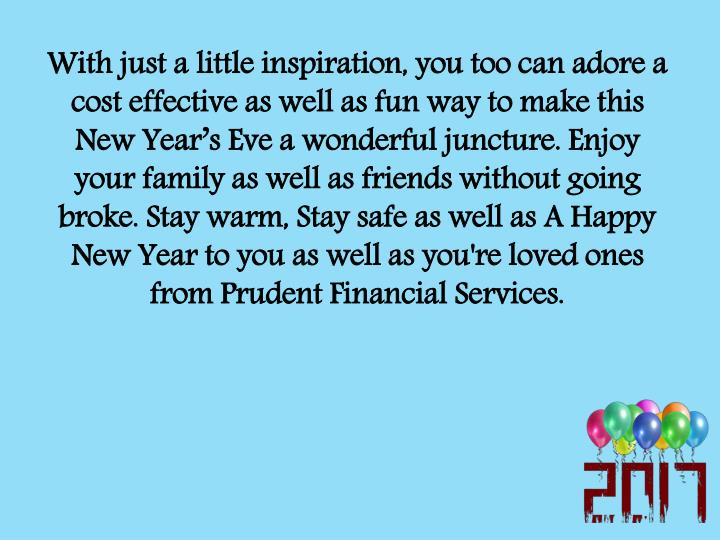 With just a little inspiration, you too can adore a cost effective as well as fun way to make this New Year's Eve a wonderful juncture. Enjoy your family as well as friends without going broke. Stay warm, Stay safe as well as A Happy New Year to you as well as you're loved ones from Prudent Financial Services.