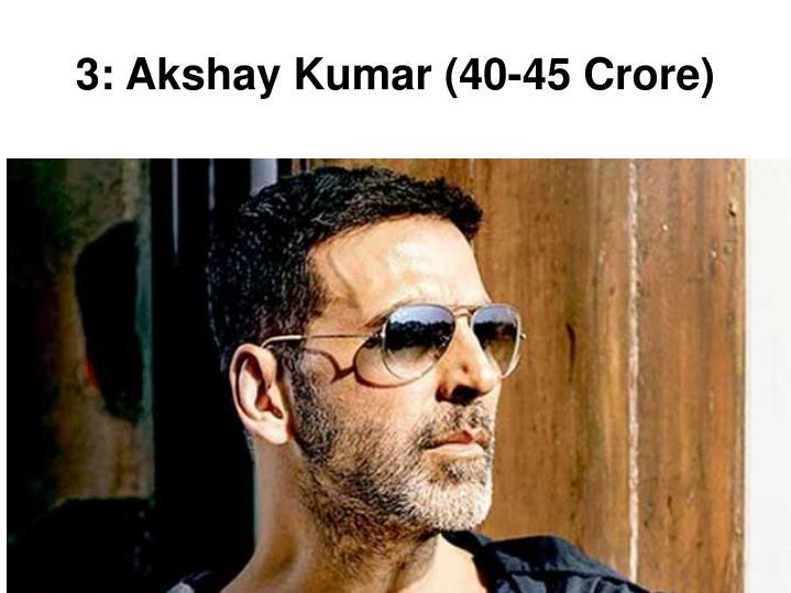 3: Akshay Kumar (40-45 Crore)