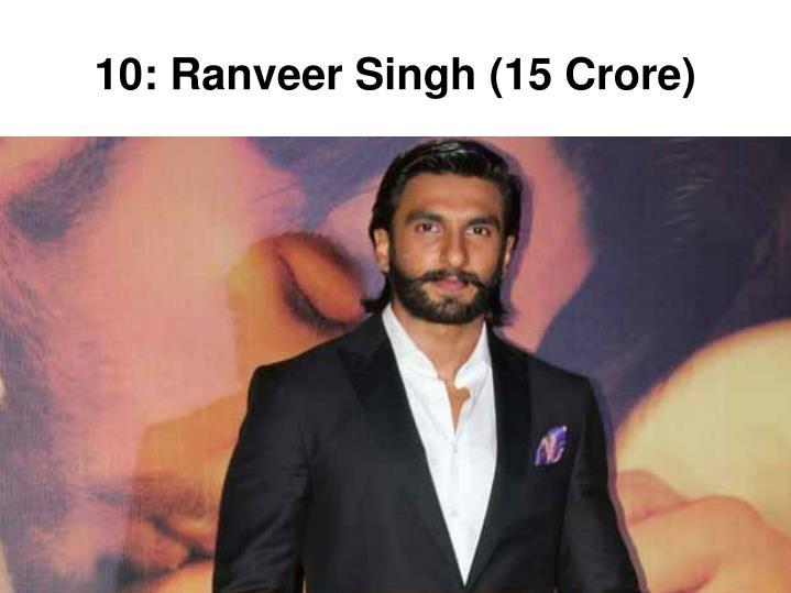 10: Ranveer Singh (15 Crore)