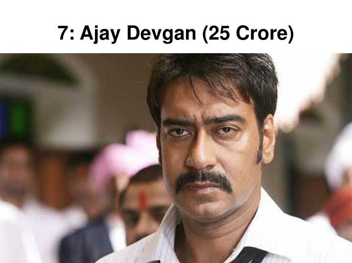 7: Ajay Devgan (25 Crore)