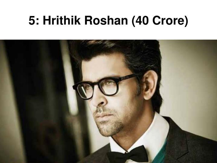 5: Hrithik Roshan (40 Crore)