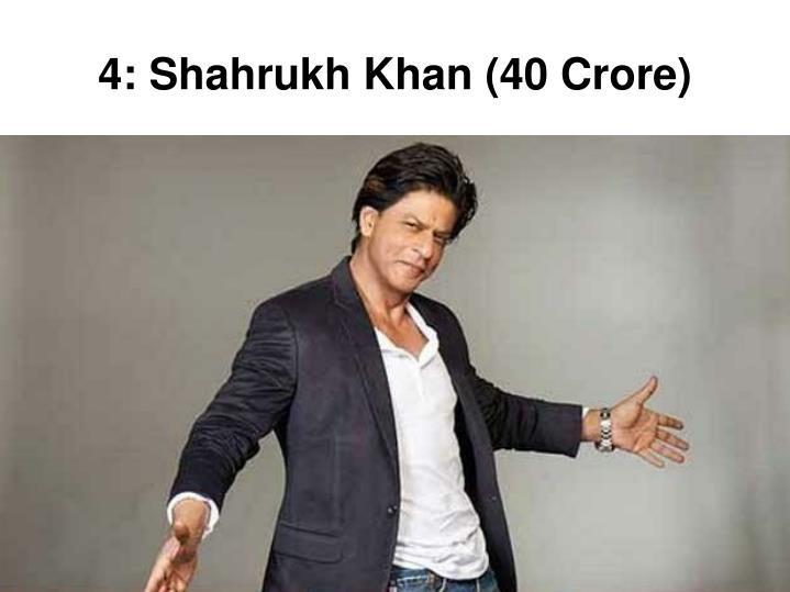 4: Shahrukh Khan (40 Crore)