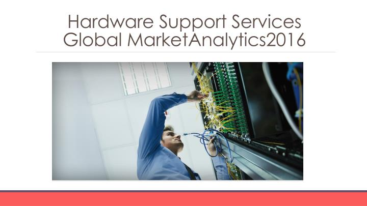 Hardware support services global marketanalytics2016