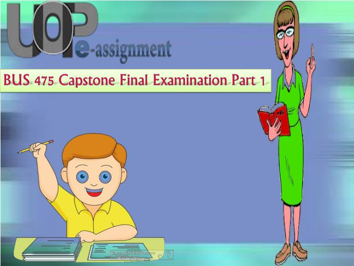 business 475 final exam answers Read story bus 475 capstone final exam part 1 (100% correct answers) by emmajons with 288 reads uopbus475, uopbus475syllabus, bus475capstone wwwuopetutorsc.