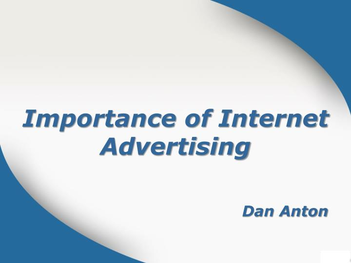 the importance of internet advertising Understanding how online marketing works is of vital importance below is an  overview as to why online marketing is so effective as an advertising medium and .