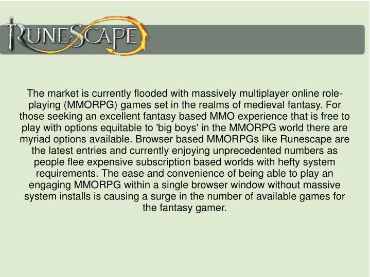 The market is currently flooded with massively multiplayer online role-playing (MMORPG) games set in the realms of medieval fantasy. For those seeking an excellent fantasy based MMO experience that is free to play with options equitable to 'big boys' in the MMORPG world there are myriad options available. Browser based MMORPGs like Runescape are the latest entries and currently enjoying unprecedented numbers as people flee expensive subscription based worlds with hefty system requirements. The ease and convenience of being able to play an engaging MMORPG within a single browser window without massive system installs is causing a surge in the number of available games for the fantasy gamer.
