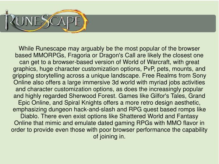 While Runescape may arguably be the most popular of the browser based MMORPGs, Fragoria or Dragon's Call are likely the closest one can get to a browser-based version of World of Warcraft, with great graphics, huge character customization options, PvP, pets, mounts, and gripping storytelling across a unique landscape. Free Realms from Sony Online also offers a large immersive 3d world with myriad jobs activities and character customization options, as does the increasingly popular and highly regarded Sherwood Forest. Games like Gilfor's Tales, Grand Epic Online, and Spiral Knights offers a more retro design aesthetic, emphasizing dungeon hack-and-slash and RPG quest based romps like Diablo. There even exist options like Shattered World and Fantasy Online that mimic and emulate dated gaming RPGs with MMO flavor in order to provide even those with poor browser performance the capability of joining in.