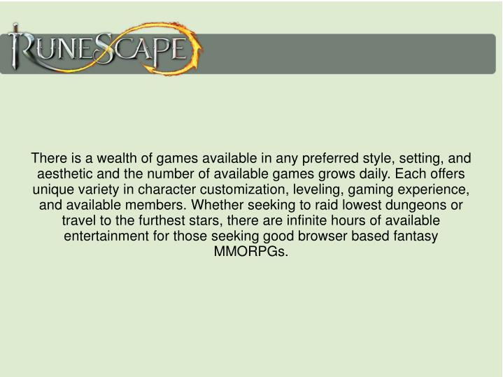There is a wealth of games available in any preferred style, setting, and aesthetic and the number of available games grows daily. Each offers unique variety in character customization, leveling, gaming experience, and available members. Whether seeking to raid lowest dungeons or travel to the furthest stars, there are infinite hours of available entertainment for those seeking good browser based fantasy MMORPGs.