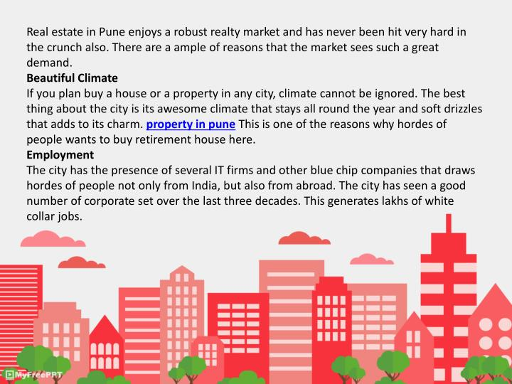 Real estate in Pune enjoys a robust realty market and has never been hit very hard in the crunch als...