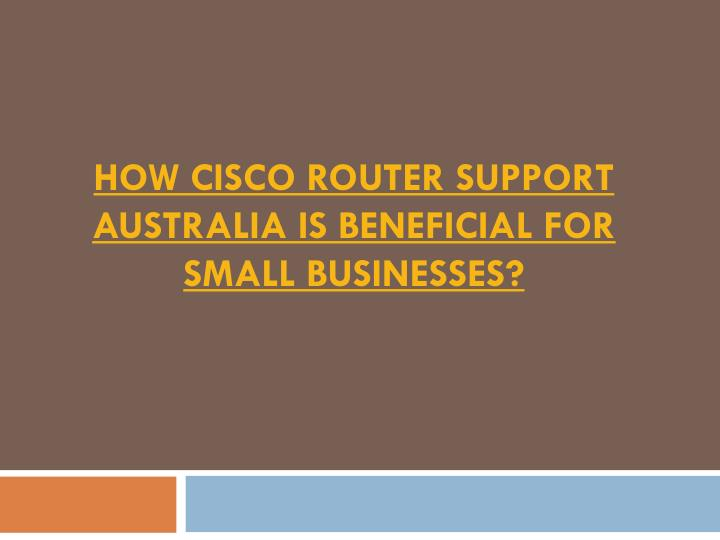 How cisco router support australia is beneficial for small businesses