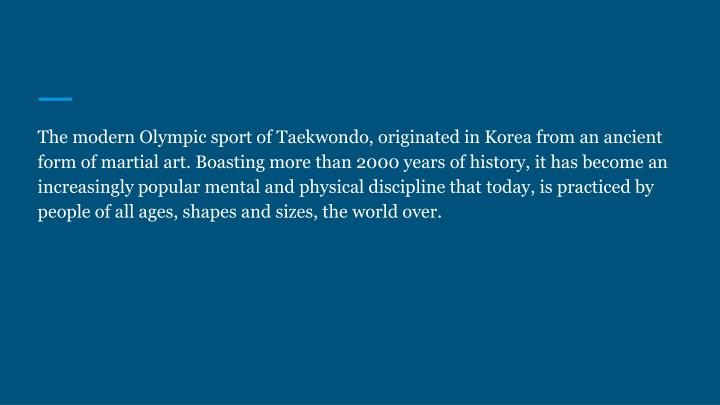 The modern Olympic sport of Taekwondo, originated in Korea from an ancient form of martial art. Boasting more than 2000 years of history, it has become an increasingly popular mental and physical discipline that today, is practiced by people of all ages, shapes and sizes, the world over.