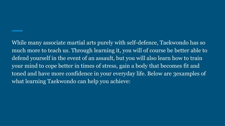 While many associate martial arts purely with self-defence, Taekwondo has so much more to teach us. Through learning it, you will of course be better able to defend yourself in the event of an assault, but you will also learn how to train your mind to cope better in times of stress, gain a body that becomes fit and toned and have more confidence in your everyday life. Below are 3examples of what learning Taekwondo can help you achieve: