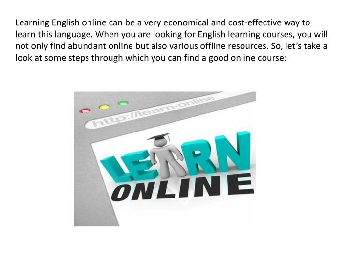 Learning English online can be a very economical and cost-effective way to learn this language. When you are looking for English learning courses, you will not only find abundant online but also various offline resources. So, let's take a look at some steps through which you can find a good online course