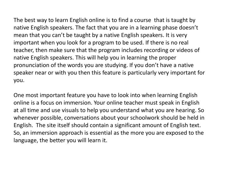 The best way to learn English online is to find a course  that is taught by native English speakers. The fact that you are in a learning phase doesn't mean that you can't be taught by a native English speakers. It is very important when you look for a program to be used. If there is no real teacher, then make sure that the program includes recording or videos of native English speakers. This will help you in learning the proper pronunciation of the words you are studying. If you don't have a native speaker near or with you then this feature is particularly very important for you.