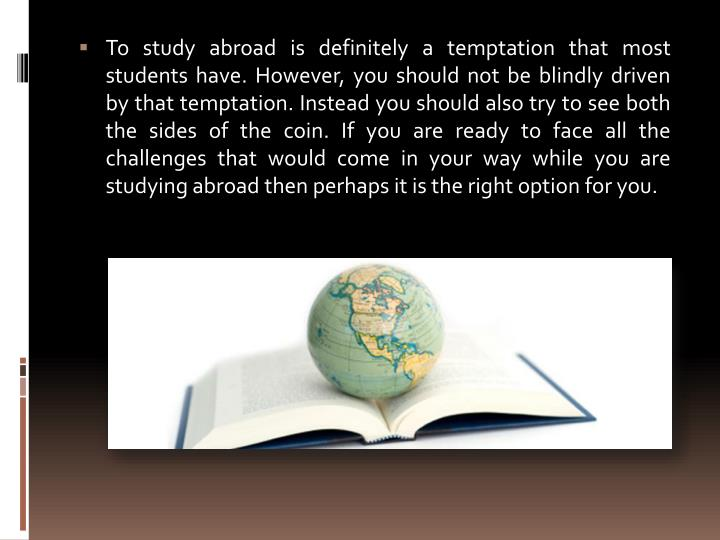 To study abroad is definitely a temptation that most students have. However, you should not be blindly driven by that temptation. Instead you should also try to see both the sides of the coin. If you are ready to face all the challenges that would come in your way while you are studying abroad then perhaps it is the right option for you.